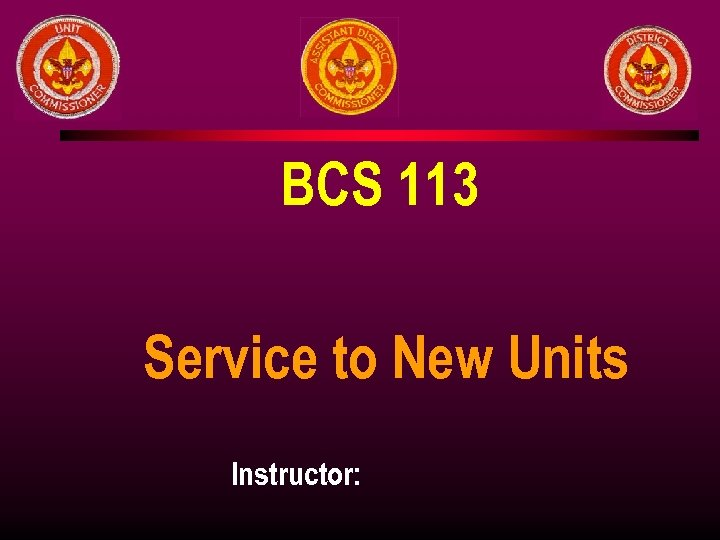 BCS 113 Service to New Units Instructor: