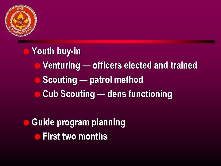 l Youth buy-in l Venturing — officers elected and trained l Scouting — patrol