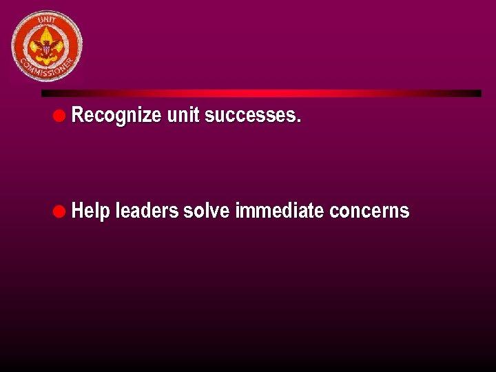 l Recognize unit successes. l Help leaders solve immediate concerns