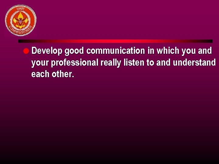 l Develop good communication in which you and your professional really listen to and