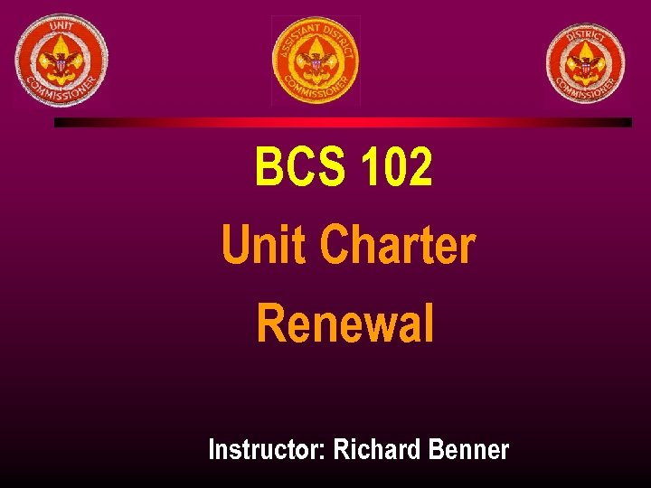 BCS 102 Unit Charter Renewal Instructor: Richard Benner