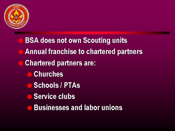 l BSA does not own Scouting units l Annual franchise to chartered partners l
