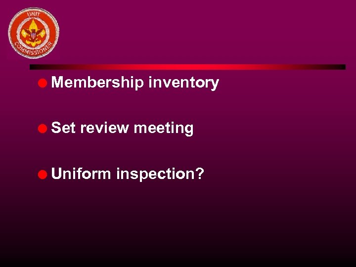 l Membership inventory l Set review meeting l Uniform inspection?