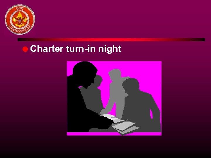 l Charter turn-in night