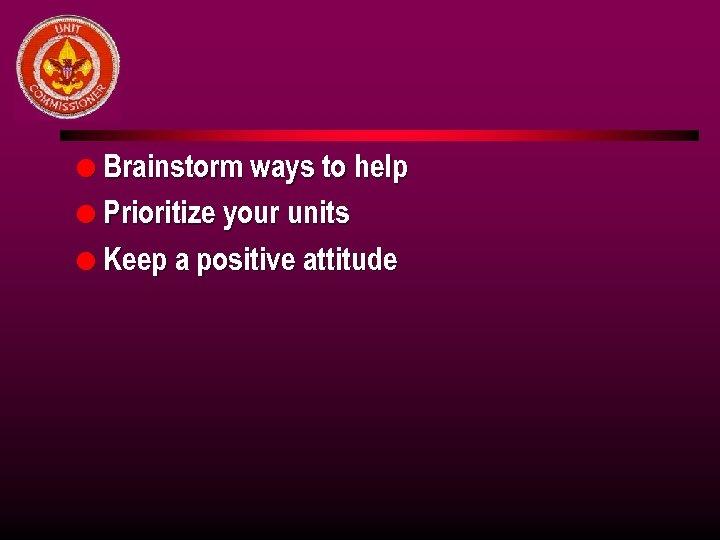 l Brainstorm ways to help l Prioritize your units l Keep a positive attitude