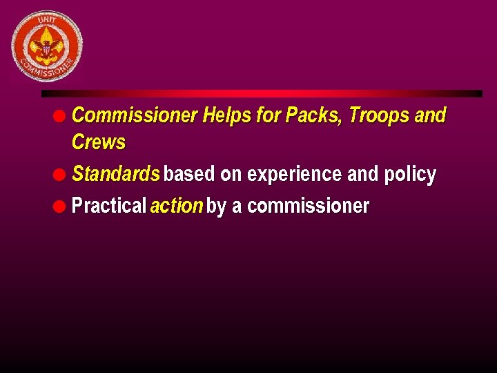l Commissioner Helps for Packs, Troops and Crews l Standards based on experience and