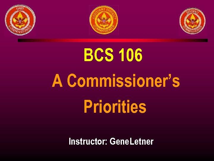 BCS 106 A Commissioner's Priorities Instructor: Gene Letner