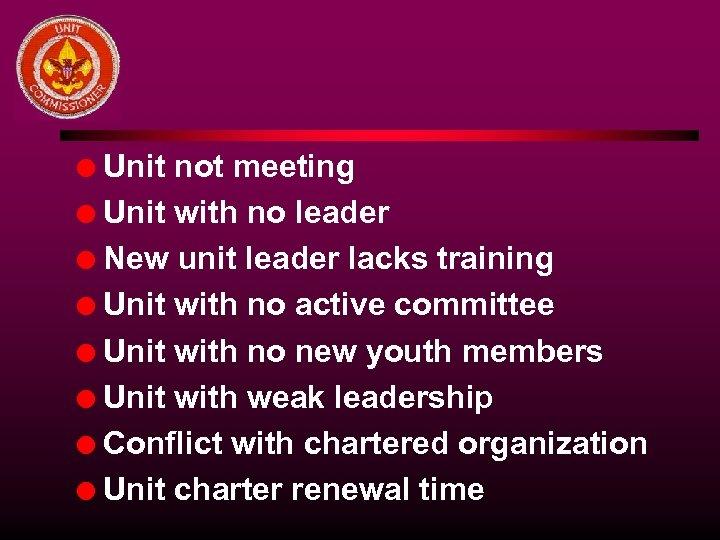 Unit not meeting l Unit with no leader l New unit leader lacks training