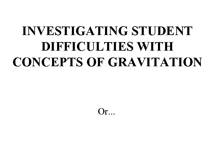 INVESTIGATING STUDENT DIFFICULTIES WITH CONCEPTS OF GRAVITATION Or. . .