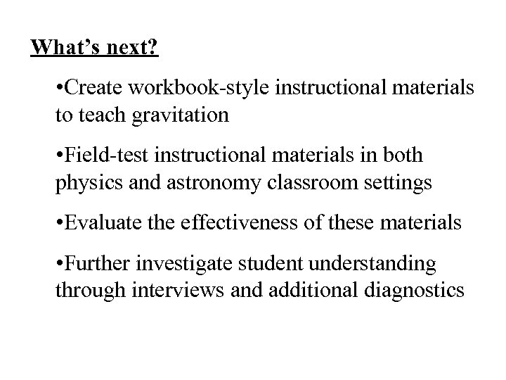 What's next? • Create workbook-style instructional materials to teach gravitation • Field-test instructional materials