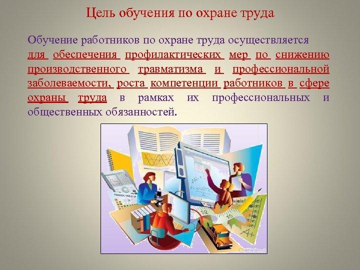 Цель обучения по охране труда Обучение работников по охране труда осуществляется для обеспечения профилактических