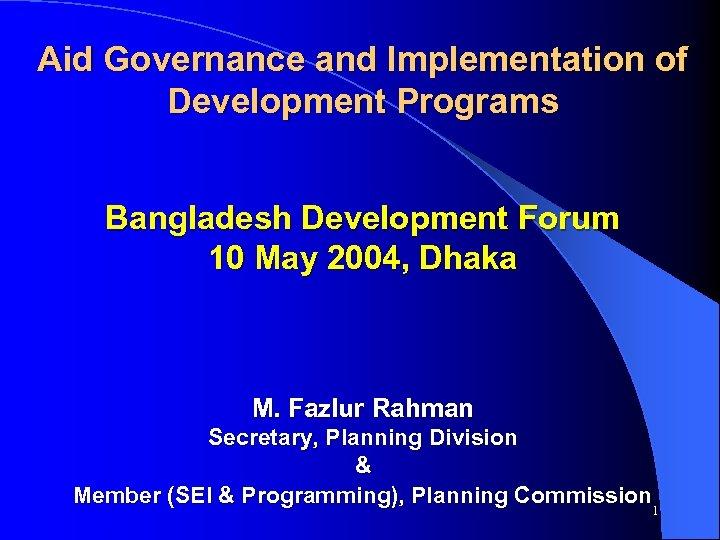 Aid Governance and Implementation of Development Programs Bangladesh Development Forum 10 May 2004, Dhaka