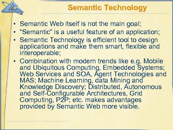 "Semantic Technology • Semantic Web itself is not the main goal; • ""Semantic"" is"