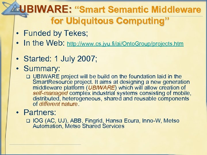 """UBIWARE: """"Smart Semantic Middleware for Ubiquitous Computing"""" • Funded by Tekes; • In the"""