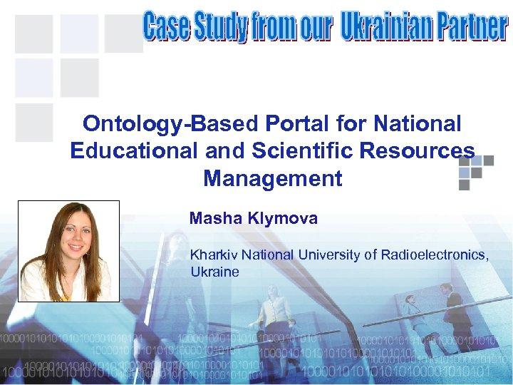 Ontology-Based Portal for National Educational and Scientific Resources Management Masha Klymova Kharkiv National University