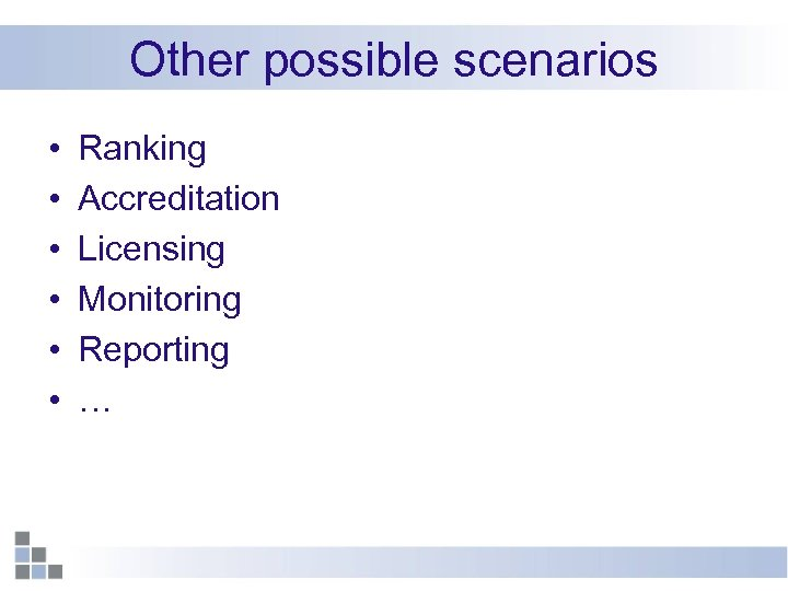 Other possible scenarios • • • Ranking Accreditation Licensing Monitoring Reporting …