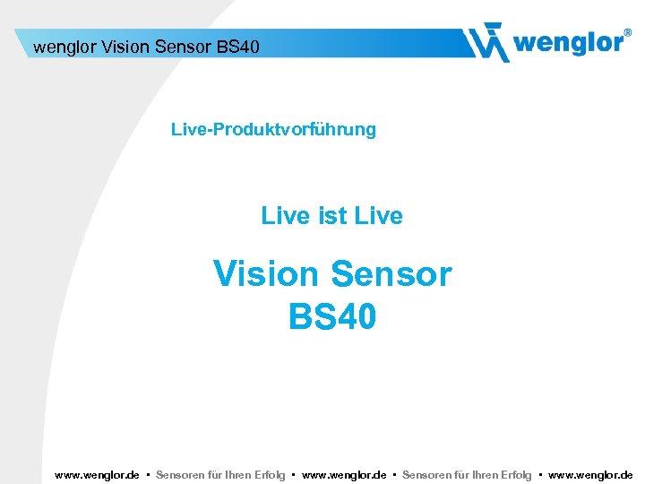 wenglor Vision Sensor BS 40 Live-Produktvorführung Live ist Live Vision Sensor BS 40 www.