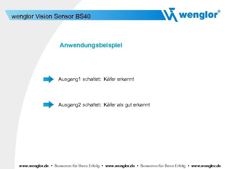 wenglor Vision Sensor BS 40 Anwendungsbeispiel Ausgang 1 schaltet: Käfer erkannt Ausgang 2 schaltet: