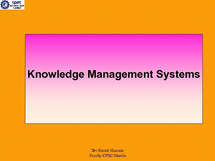Knowledge Management Systems Dr: Hazrat Hussain Faculty CPSC Manila