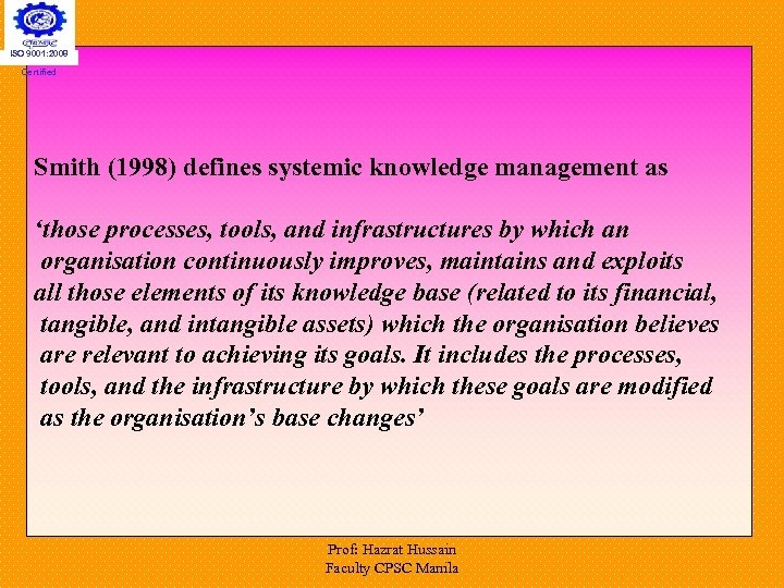 ISO 9001: 2008 Certified Smith (1998) defines systemic knowledge management as 'those processes, tools,