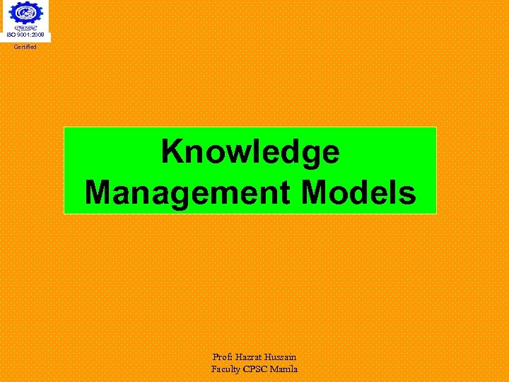 ISO 9001: 2008 Certified Knowledge Management Models Prof: Hazrat Hussain Faculty CPSC Manila