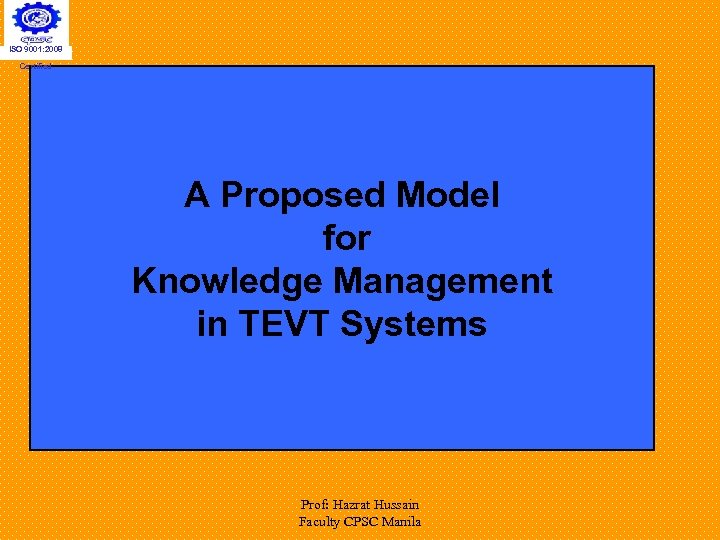 ISO 9001: 2008 Certified A Proposed Model for Knowledge Management in TEVT Systems Prof: