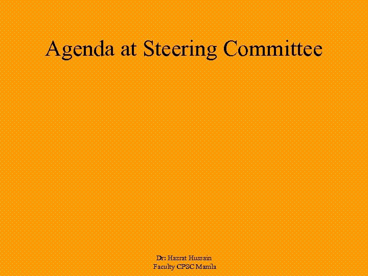 Agenda at Steering Committee Dr: Hazrat Hussain Faculty CPSC Manila
