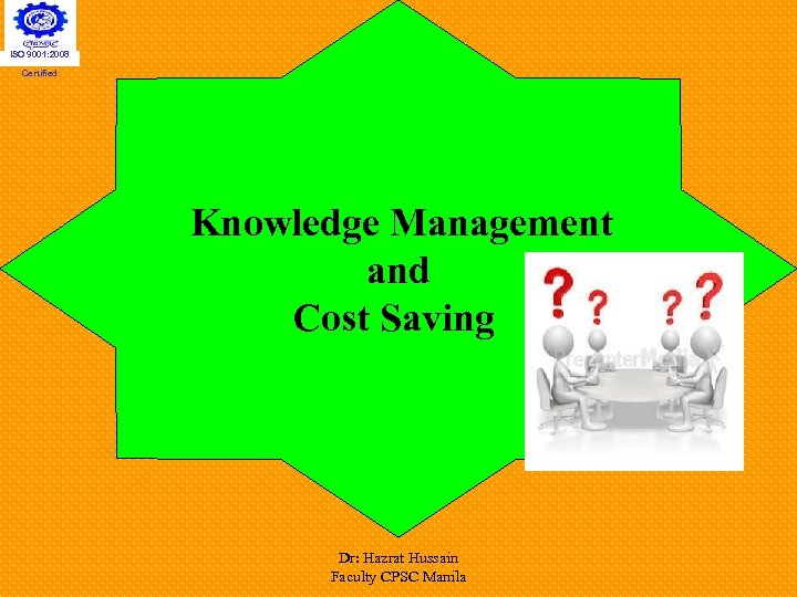 ISO 9001: 2008 Certified Knowledge Management and Cost Saving Dr: Hazrat Hussain Faculty CPSC