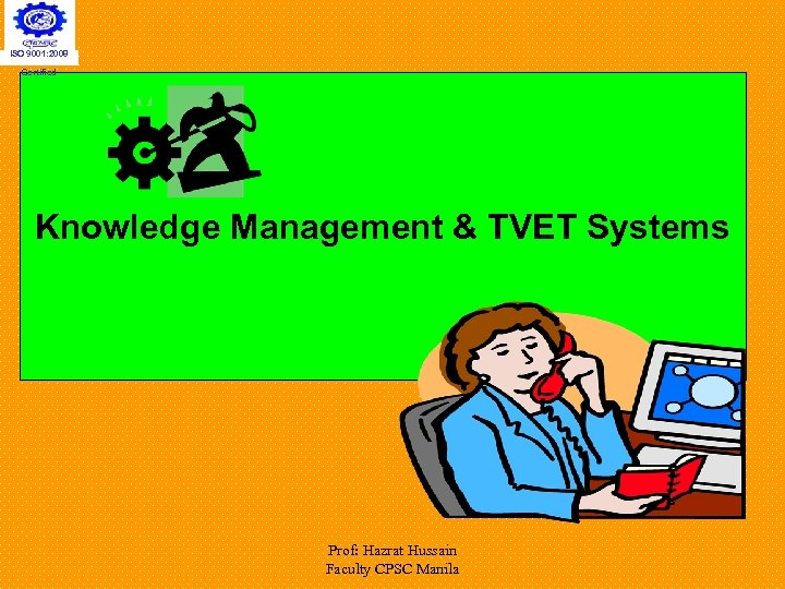 ISO 9001: 2008 Certified Knowledge Management & TVET Systems Prof: Hazrat Hussain Faculty CPSC