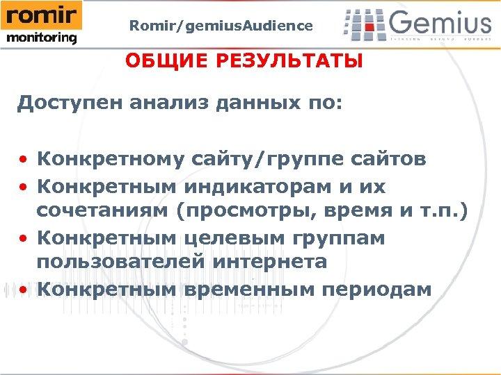 Romir/gemius. Audience ОБЩИЕ РЕЗУЛЬТАТЫ Доступен анализ данных по: • Конкретному сайту/группе сайтов • Конкретным