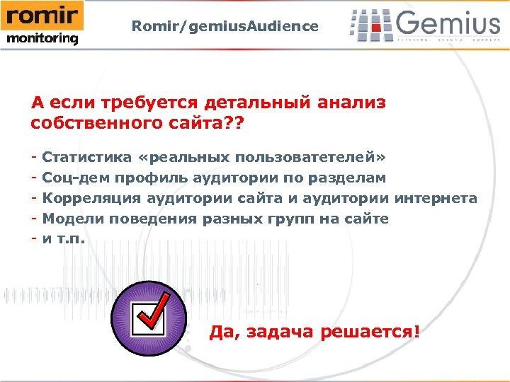 Romir/gemius. Audience А если требуется детальный анализ собственного сайта? ? - Статистика «реальных пользоватетелей»