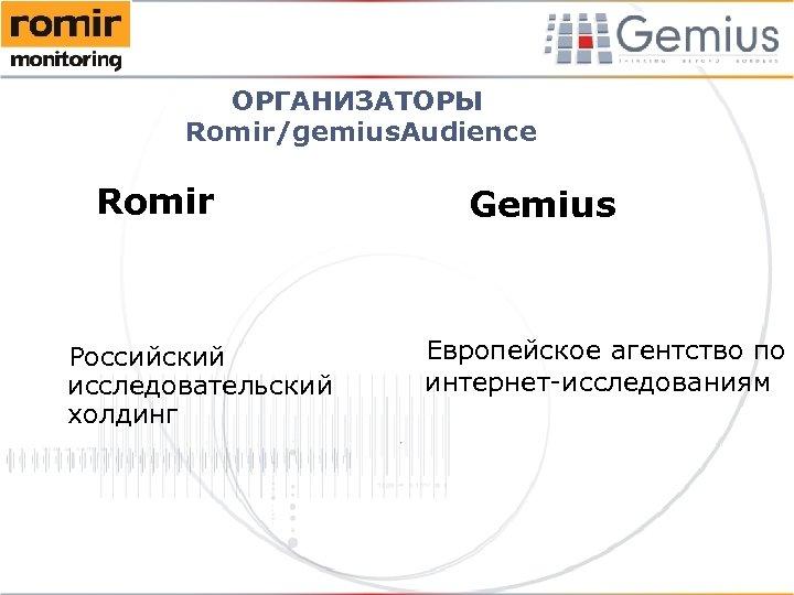 ОРГАНИЗАТОРЫ Romir/gemius. Audience Romir Российский исследовательский холдинг Gemius Европейское агентство по интернет-исследованиям