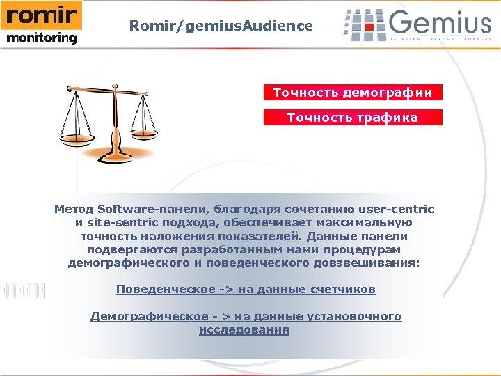 Romir/gemius. Audience Точность демографии Точность трафика Метод Software-панели, благодаря сочетанию user-centric и site-sentric подхода,