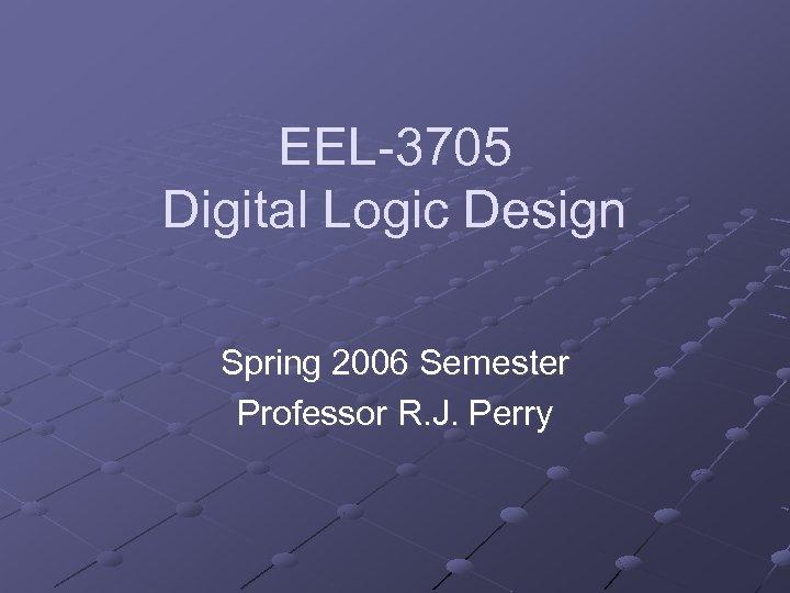 EEL-3705 Digital Logic Design Spring 2006 Semester Professor R. J. Perry