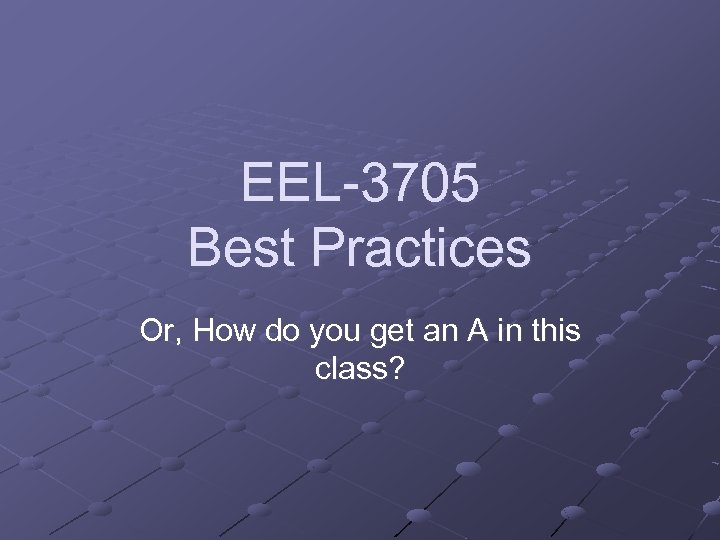 EEL-3705 Best Practices Or, How do you get an A in this class?