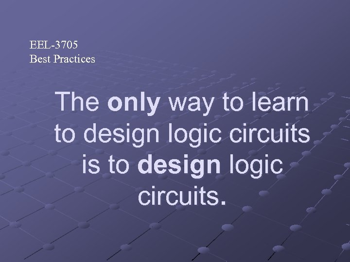 EEL-3705 Best Practices The only way to learn to design logic circuits is to