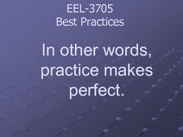 EEL-3705 Best Practices In other words, practice makes perfect.
