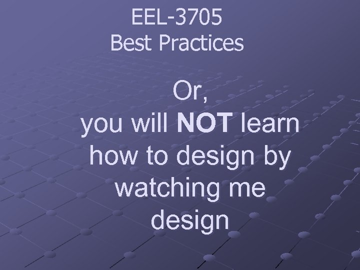 EEL-3705 Best Practices Or, you will NOT learn how to design by watching me