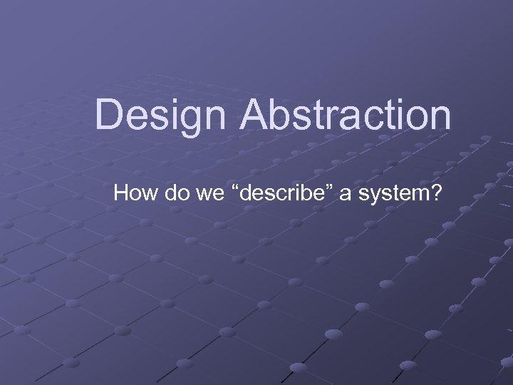 "Design Abstraction How do we ""describe"" a system?"