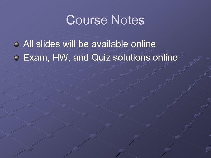 Course Notes All slides will be available online Exam, HW, and Quiz solutions online