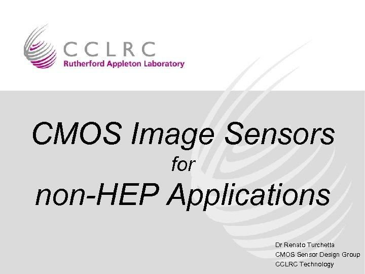 CMOS Image Sensors for non-HEP Applications Dr Renato Turchetta CMOS Sensor Design Group CCLRC