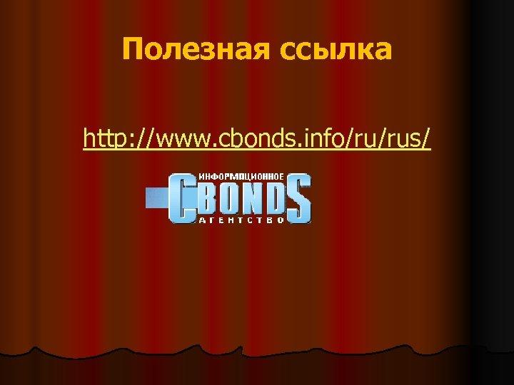 Полезная ссылка http: //www. cbonds. info/ru/rus/