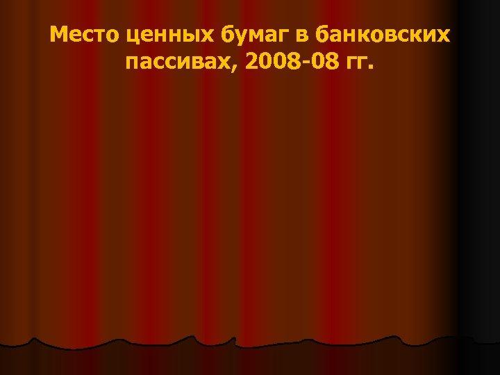 Место ценных бумаг в банковских пассивах, 2008 -08 гг.