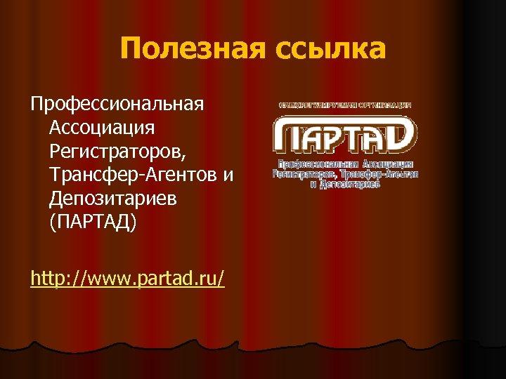Полезная ссылка Профессиональная Ассоциация Регистраторов, Трансфер-Агентов и Депозитариев (ПАРТАД) http: //www. partad. ru/