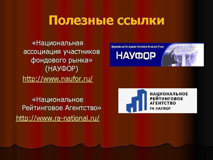 Полезные ссылки «Национальная ассоциация участников фондового рынка» (НАУФОР) http: //www. naufor. ru/ «Национальное Рейтинговое