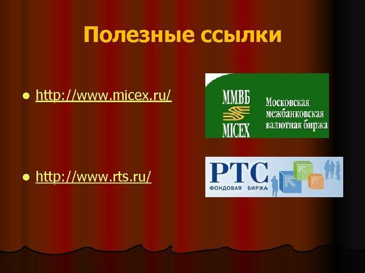 Полезные ссылки l http: //www. micex. ru/ l http: //www. rts. ru/