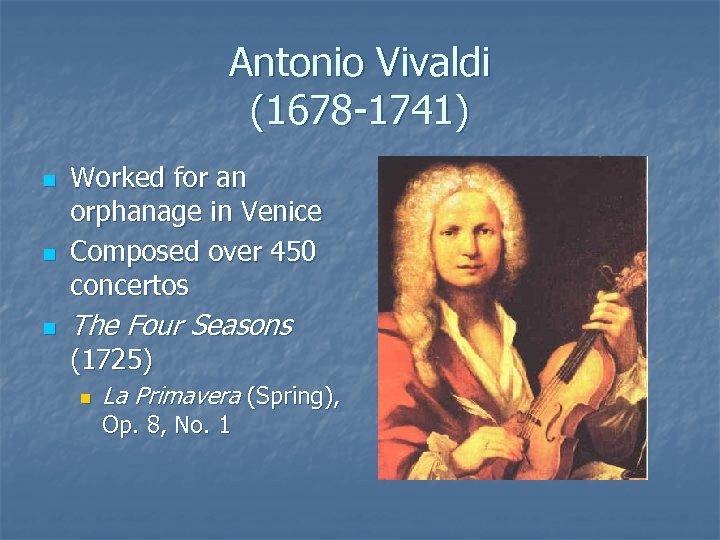 Antonio Vivaldi (1678 -1741) n n n Worked for an orphanage in Venice Composed