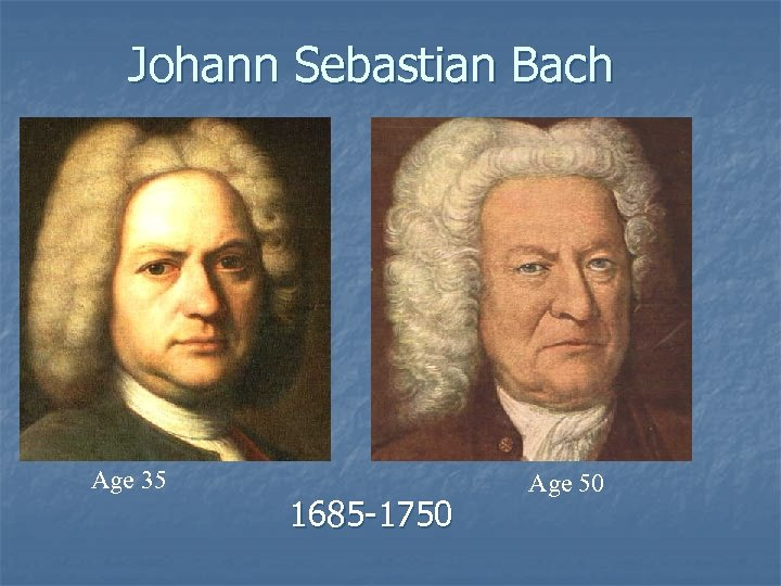 Johann Sebastian Bach Age 35 1685 -1750 Age 50