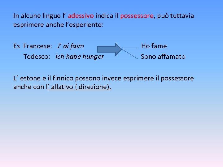 In alcune lingue l' adessivo indica il possessore, può tuttavia esprimere anche l'esperiente: Es
