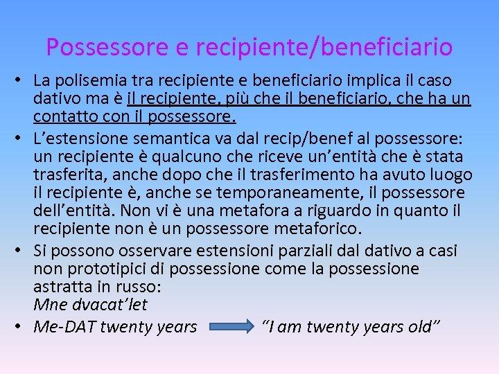 Possessore e recipiente/beneficiario • La polisemia tra recipiente e beneficiario implica il caso dativo
